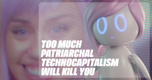 Too Much Patriarchal Tecnocapitalism will kill you